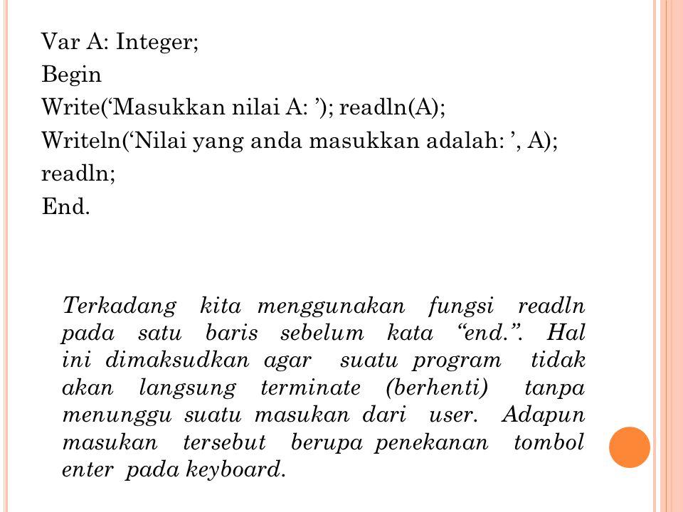 Var A: Integer; Begin Write('Masukkan nilai A: '); readln(A); Writeln('Nilai yang anda masukkan adalah: ', A); readln; End. Terkadang kita menggunakan