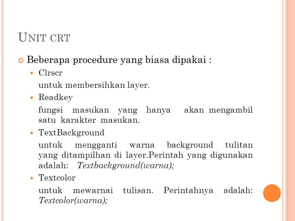 U NIT CRT Beberapa procedure yang biasa dipakai : Clrscr untuk membersihkan layer. Readkey fungsi masukan yang hanya akan mengambil satu karakter masu