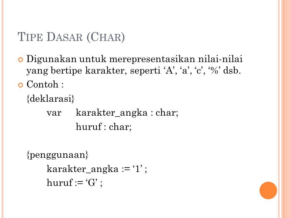 T IPE D ASAR (C HAR ) Digunakan untuk merepresentasikan nilai-nilai yang bertipe karakter, seperti 'A', 'a', 'c', '%' dsb. Contoh : {deklarasi} var ka