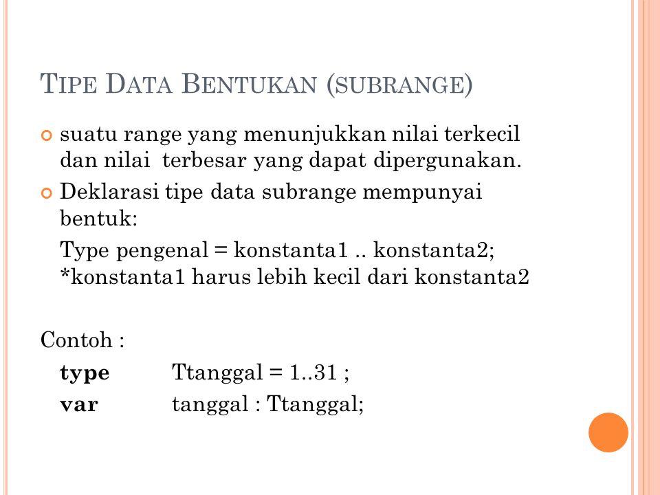 T IPE D ATA B ENTUKAN ( SUBRANGE ) suatu range yang menunjukkan nilai terkecil dan nilai terbesar yang dapat dipergunakan. Deklarasi tipe data subrang