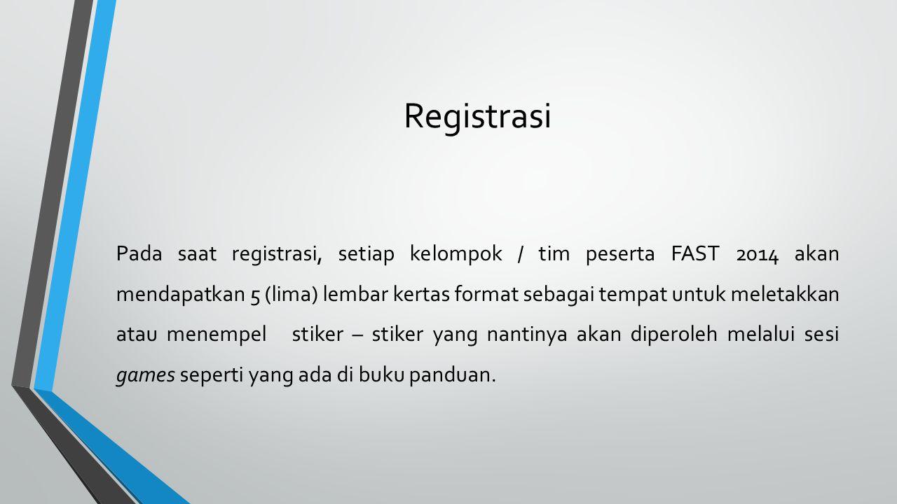 Registrasi Pada saat registrasi, setiap kelompok / tim peserta FAST 2014 akan mendapatkan 5 (lima) lembar kertas format sebagai tempat untuk meletakkan atau menempel stiker – stiker yang nantinya akan diperoleh melalui sesi games seperti yang ada di buku panduan.