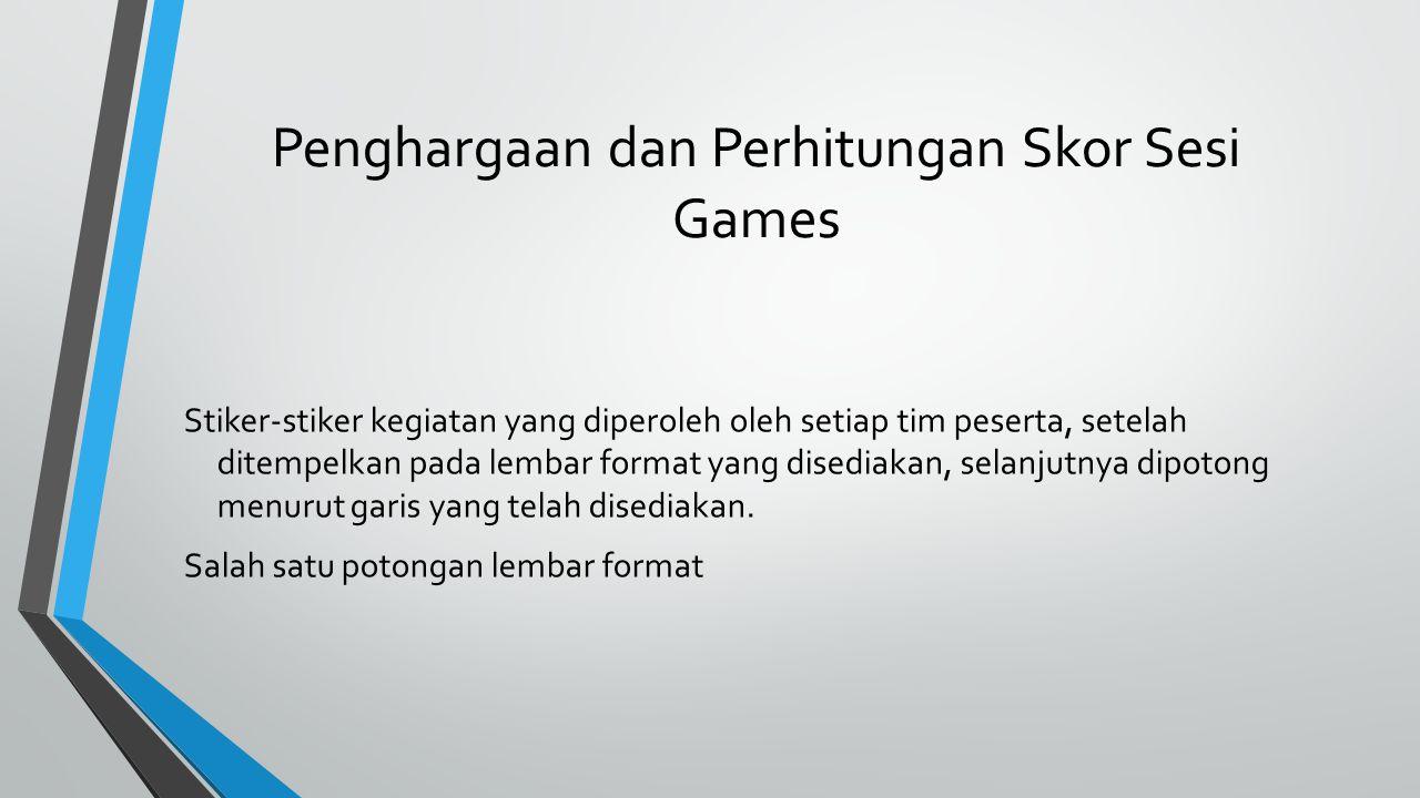 Penghargaan dan Perhitungan Skor Sesi Games Stiker-stiker kegiatan yang diperoleh oleh setiap tim peserta, setelah ditempelkan pada lembar format yang disediakan, selanjutnya dipotong menurut garis yang telah disediakan.
