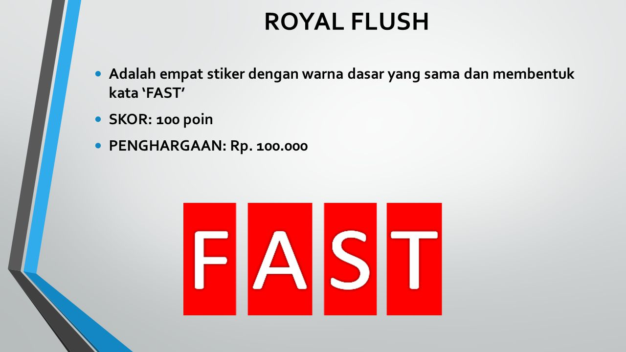 ROYAL FLUSH Adalah empat stiker dengan warna dasar yang sama dan membentuk kata 'FAST' SKOR: 100 poin PENGHARGAAN: Rp.