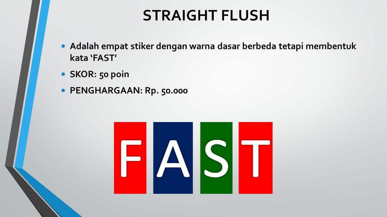 STRAIGHT FLUSH Adalah empat stiker dengan warna dasar berbeda tetapi membentuk kata 'FAST' SKOR: 50 poin PENGHARGAAN: Rp.