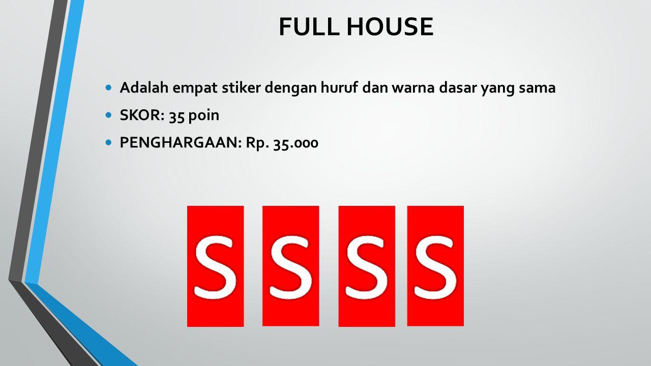 FULL HOUSE Adalah empat stiker dengan huruf dan warna dasar yang sama SKOR: 35 poin PENGHARGAAN: Rp.