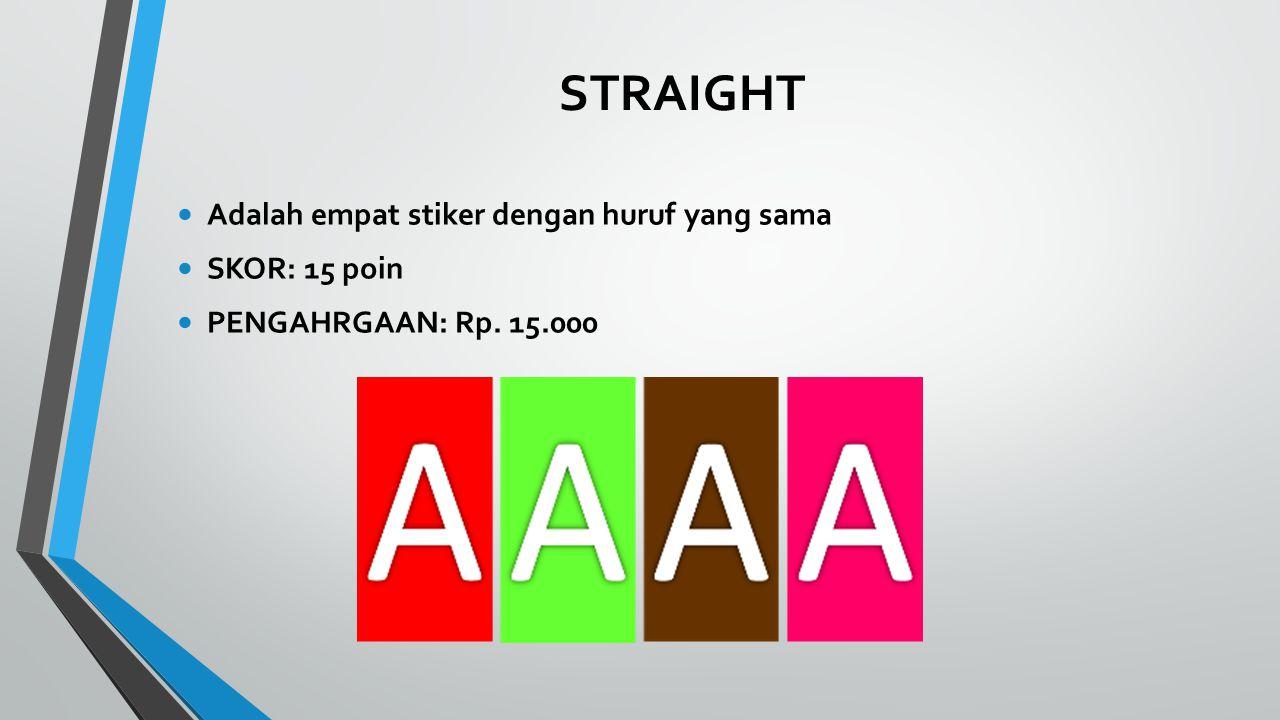 STRAIGHT Adalah empat stiker dengan huruf yang sama SKOR: 15 poin PENGAHRGAAN: Rp. 15.000