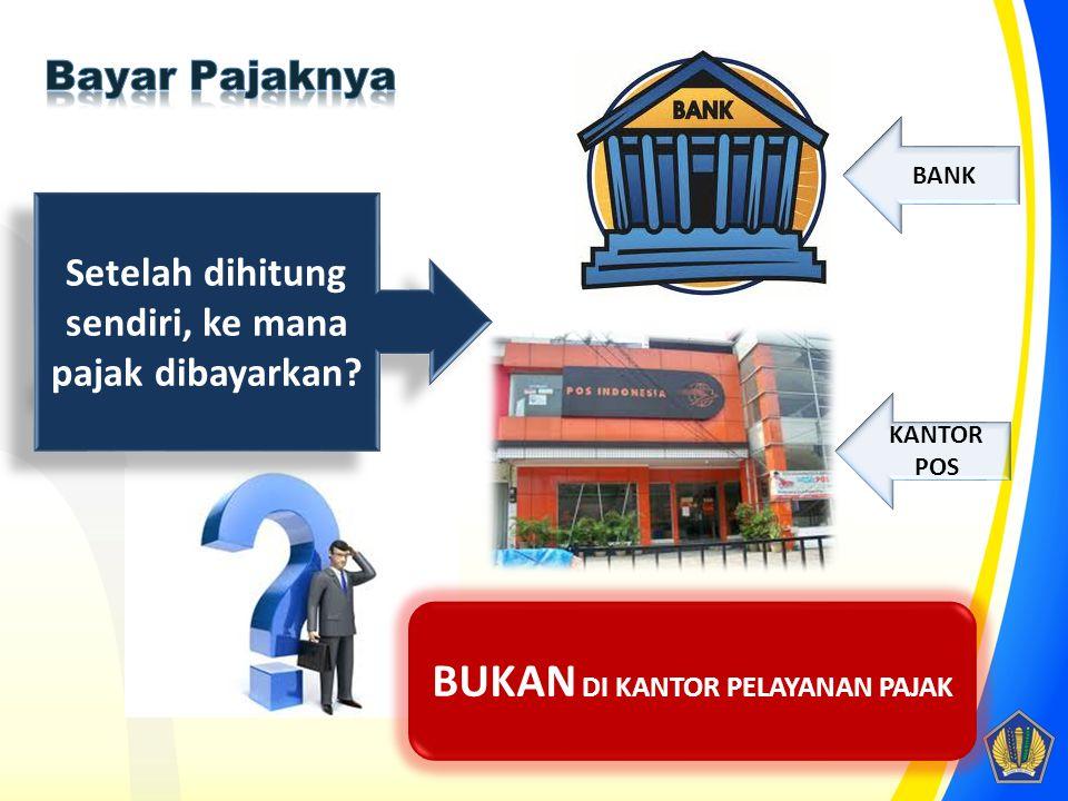 Setelah dihitung sendiri, ke mana pajak dibayarkan? BUKAN DI KANTOR PELAYANAN PAJAK BANK KANTOR POS