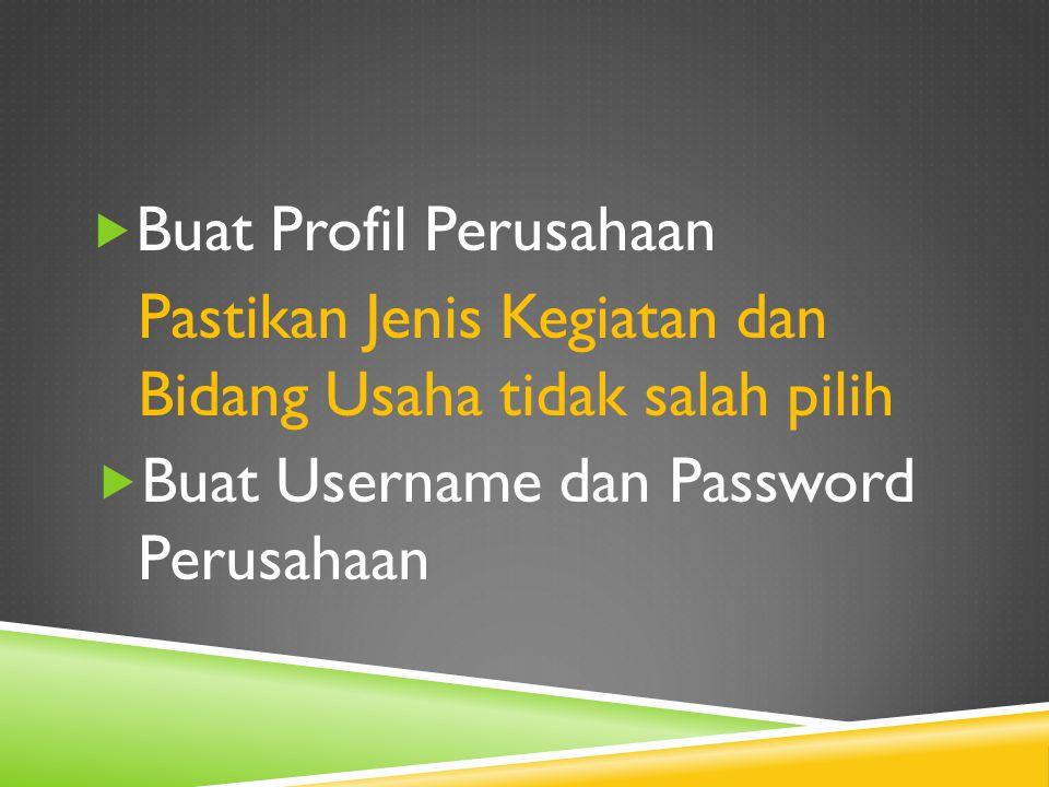  Buat Profil Perusahaan Pastikan Jenis Kegiatan dan Bidang Usaha tidak salah pilih  Buat Username dan Password Perusahaan