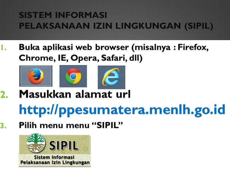 SISTEM INFORMASI PELAKSANAAN IZIN LINGKUNGAN (SIPIL) 1. Buka aplikasi web browser (misalnya : Firefox, Chrome, IE, Opera, Safari, dll) 2. Masukkan ala