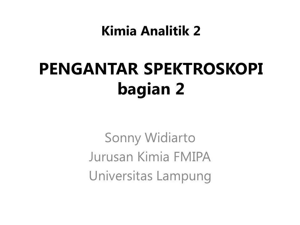 Kimia Analitik 2 PENGANTAR SPEKTROSKOPI bagian 2 Sonny Widiarto Jurusan Kimia FMIPA Universitas Lampung