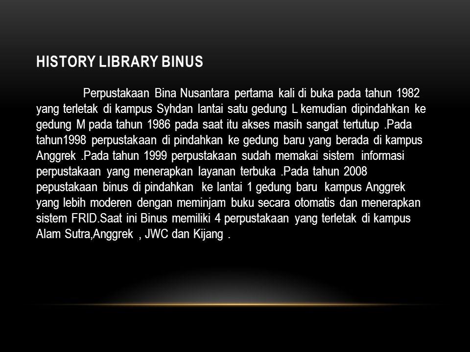 HISTORY LIBRARY BINUS Perpustakaan Bina Nusantara pertama kali di buka pada tahun 1982 yang terletak di kampus Syhdan lantai satu gedung L kemudian dipindahkan ke gedung M pada tahun 1986 pada saat itu akses masih sangat tertutup.Pada tahun1998 perpustakaan di pindahkan ke gedung baru yang berada di kampus Anggrek.Pada tahun 1999 perpustakaan sudah memakai sistem informasi perpustakaan yang menerapkan layanan terbuka.Pada tahun 2008 pepustakaan binus di pindahkan ke lantai 1 gedung baru kampus Anggrek yang lebih moderen dengan meminjam buku secara otomatis dan menerapkan sistem FRID.Saat ini Binus memiliki 4 perpustakaan yang terletak di kampus Alam Sutra,Anggrek, JWC dan Kijang.
