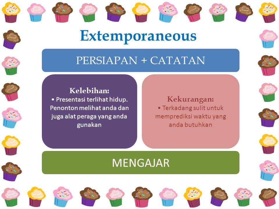 Extemporaneous PERSIAPAN + CATATAN Kelebihan: Presentasi terlihat hidup.