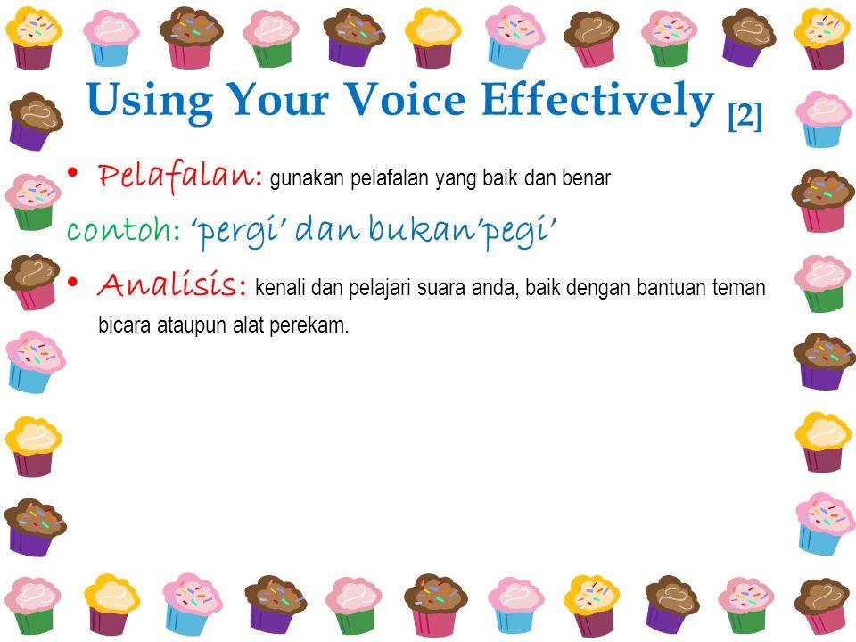 Using Your Voice Effectively [2] Pelafalan: gunakan pelafalan yang baik dan benar contoh: 'pergi' dan bukan'pegi' Analisis: kenali dan pelajari suara anda, baik dengan bantuan teman bicara ataupun alat perekam.