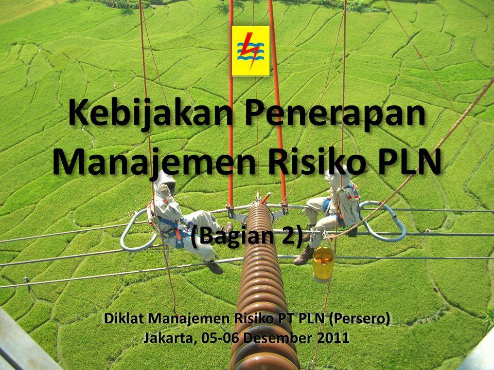 Kebijakan Penerapan Manajemen Risiko PLN (Bagian 2) Diklat Manajemen Risiko PT PLN (Persero) Jakarta, 05-06 Desember 2011