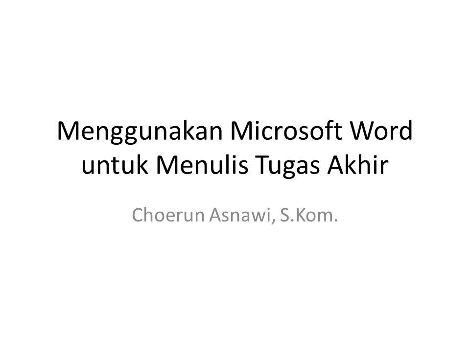 Menggunakan Microsoft Word untuk Menulis Tugas Akhir Choerun Asnawi, S.Kom.