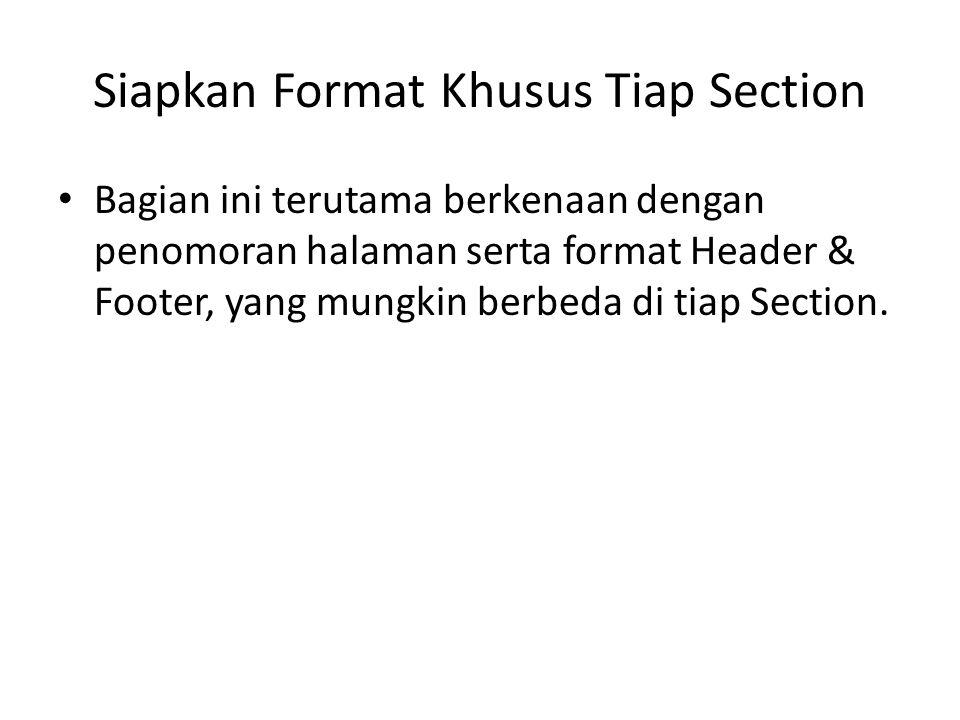 Siapkan Format Khusus Tiap Section Bagian ini terutama berkenaan dengan penomoran halaman serta format Header & Footer, yang mungkin berbeda di tiap S