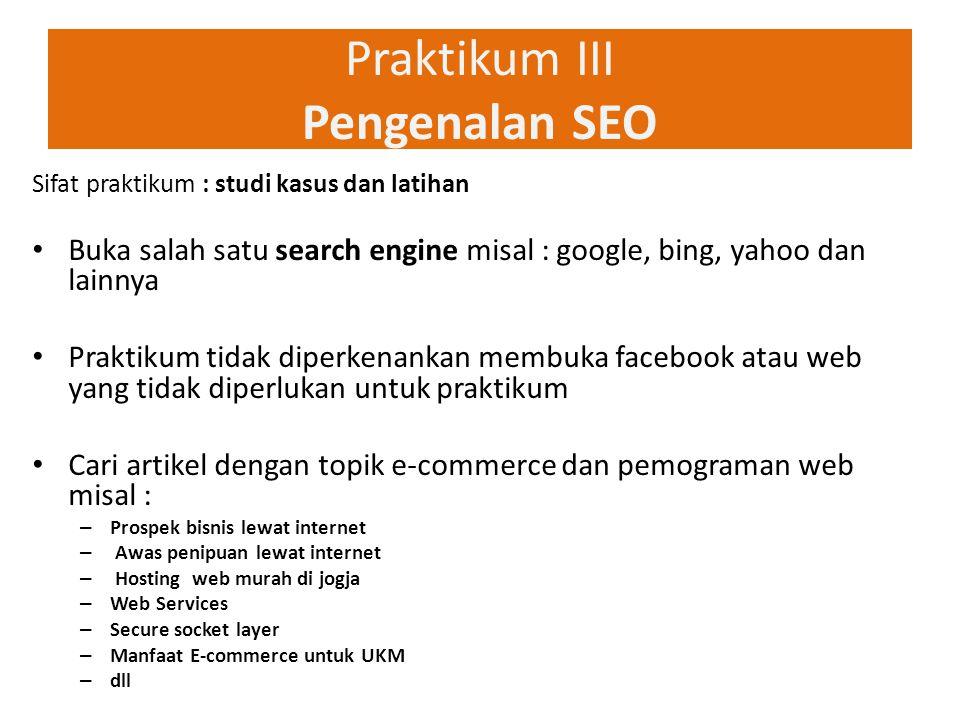Praktikum III Pengenalan SEO Sifat praktikum : studi kasus dan latihan Buka salah satu search engine misal : google, bing, yahoo dan lainnya Praktikum