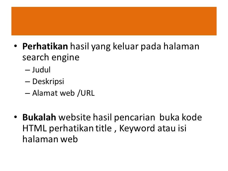 Perhatikan hasil yang keluar pada halaman search engine – Judul – Deskripsi – Alamat web /URL Bukalah website hasil pencarian buka kode HTML perhatika