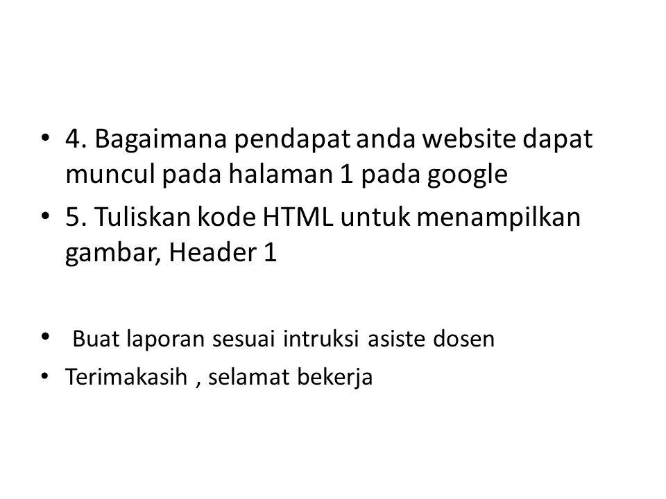 4. Bagaimana pendapat anda website dapat muncul pada halaman 1 pada google 5. Tuliskan kode HTML untuk menampilkan gambar, Header 1 Buat laporan sesua