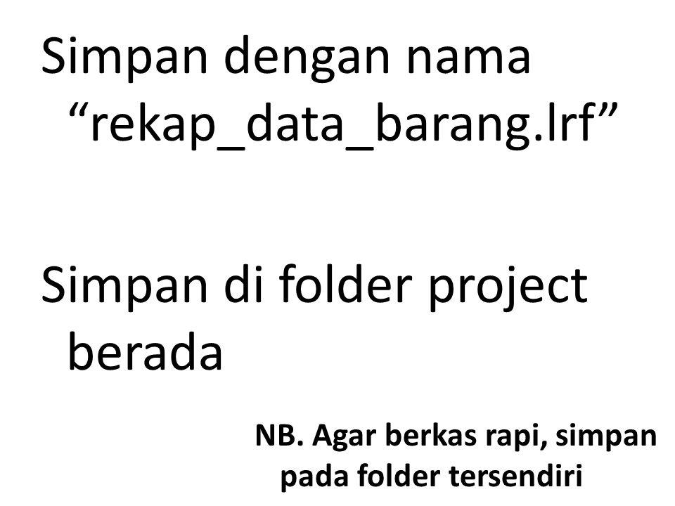 """Simpan dengan nama """"rekap_data_barang.lrf"""" Simpan di folder project berada NB. Agar berkas rapi, simpan pada folder tersendiri"""