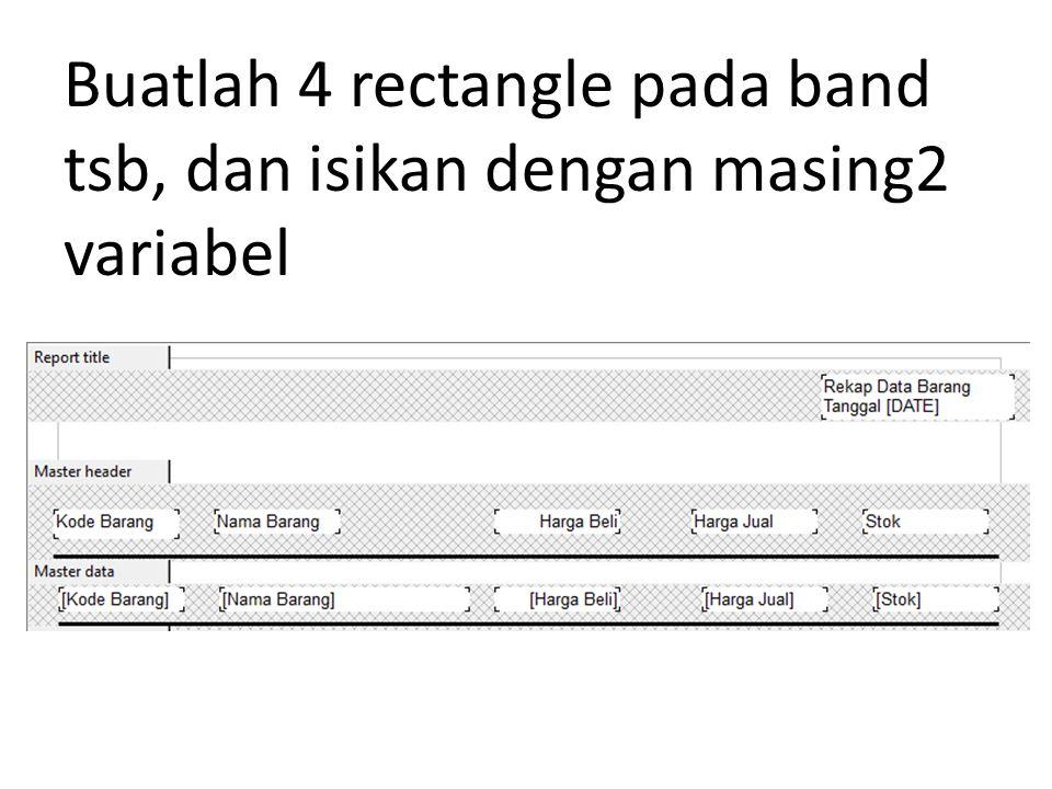 Buatlah 4 rectangle pada band tsb, dan isikan dengan masing2 variabel