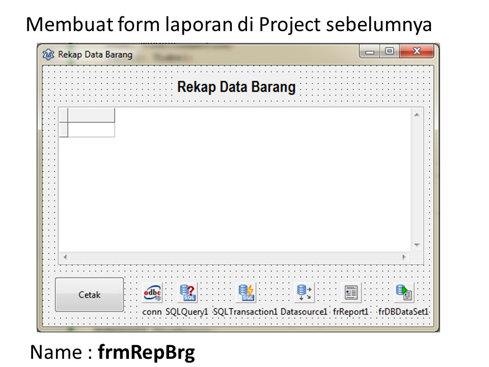 Membuat form laporan di Project sebelumnya Name : frmRepBrg Simpan dengan nama Lap_data_barang