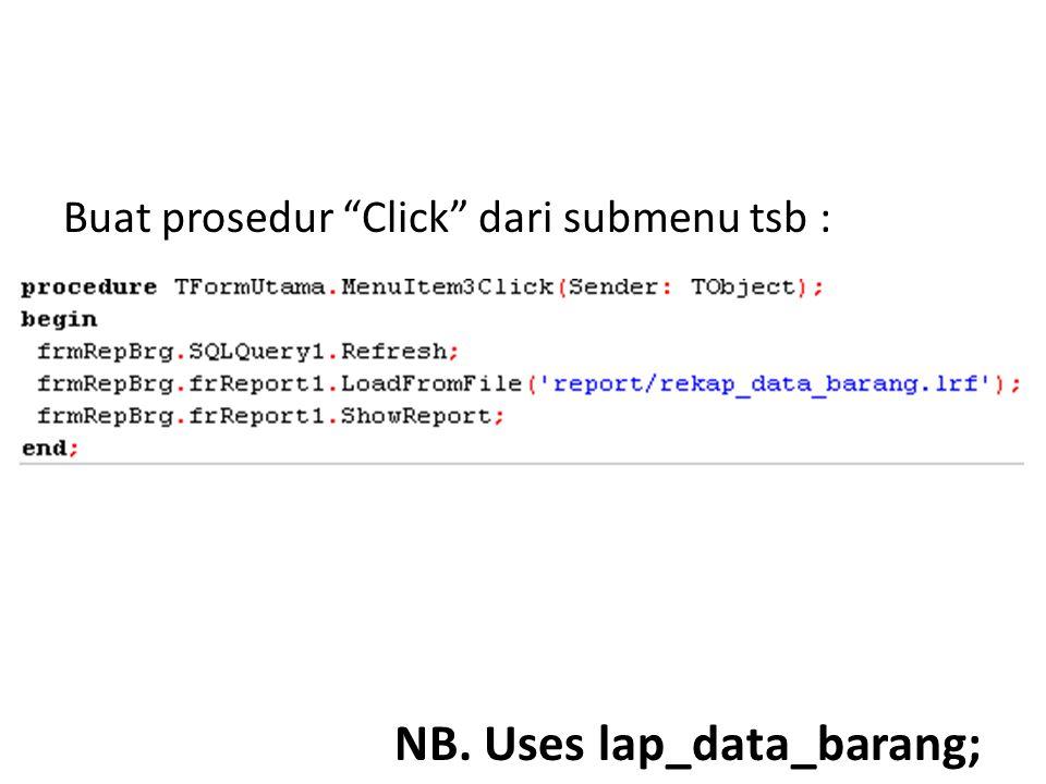 """Buat prosedur """"Click"""" dari submenu tsb : NB. Uses lap_data_barang;"""
