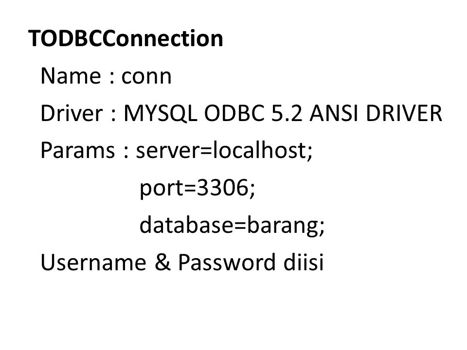 TODBCConnection Name : conn Driver : MYSQL ODBC 5.2 ANSI DRIVER Params : server=localhost; port=3306; database=barang; Username & Password diisi