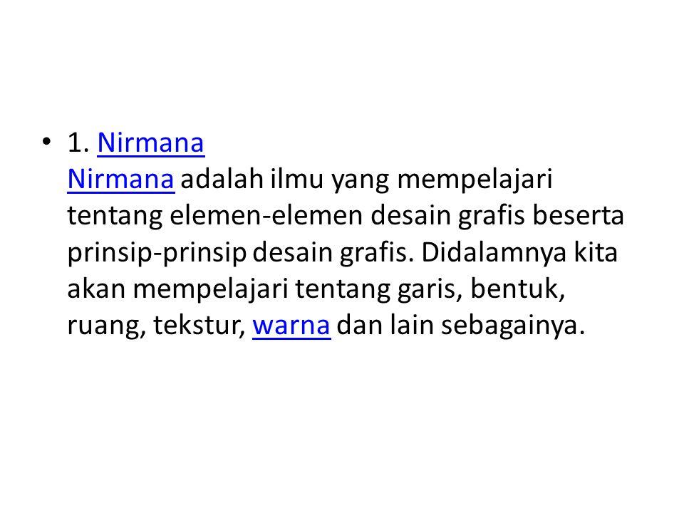 1. Nirmana Nirmana adalah ilmu yang mempelajari tentang elemen-elemen desain grafis beserta prinsip-prinsip desain grafis. Didalamnya kita akan mempel