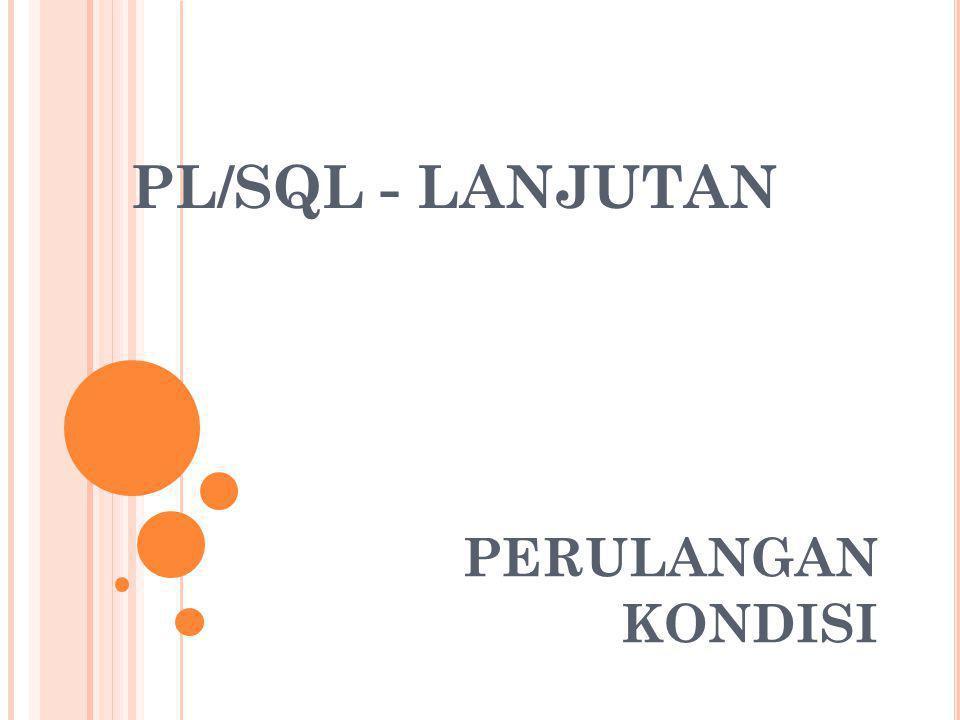 PL/SQL - LANJUTAN PERULANGAN KONDISI