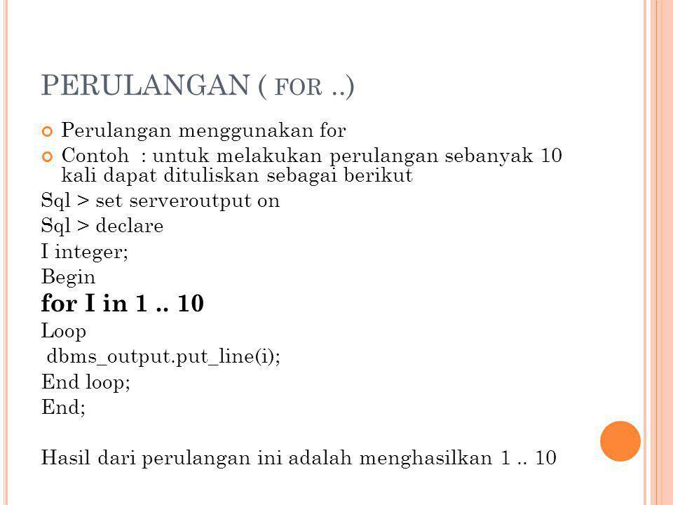 PERULANGAN ( FOR..) Perulangan menggunakan for Contoh : untuk melakukan perulangan sebanyak 10 kali dapat dituliskan sebagai berikut Sql > set servero
