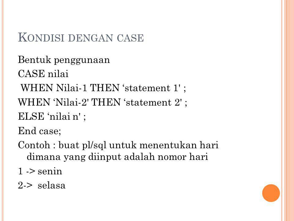 K ONDISI DENGAN CASE Bentuk penggunaan CASE nilai WHEN Nilai-1 THEN 'statement 1' ; WHEN 'Nilai-2' THEN 'statement 2' ; ELSE 'nilai n' ; End case; Con