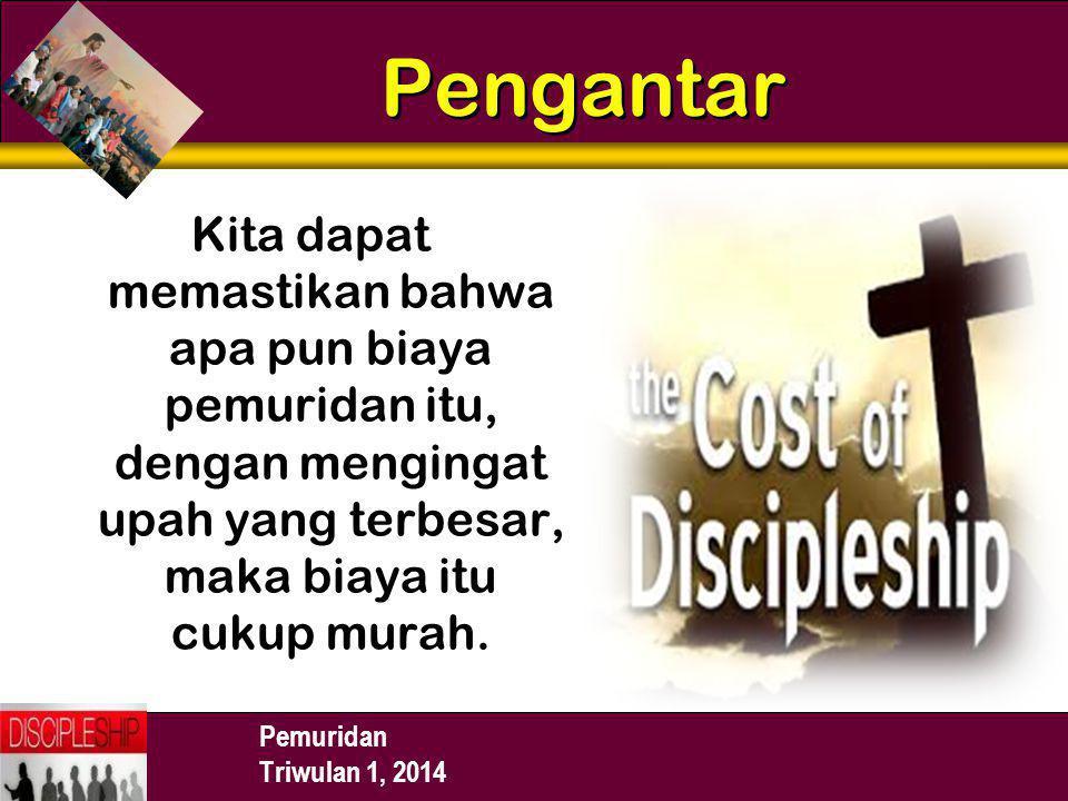 Pemuridan Triwulan 1, 2014 Pengantar Kita dapat memastikan bahwa apa pun biaya pemuridan itu, dengan mengingat upah yang terbesar, maka biaya itu cuku