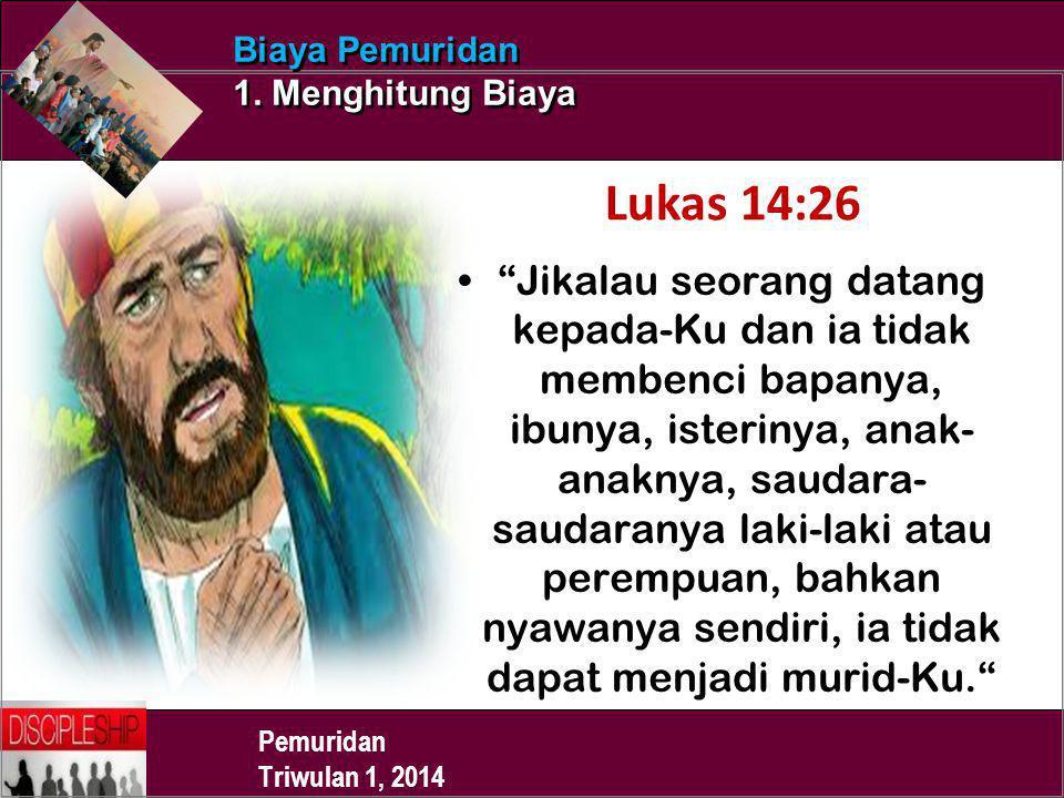 "Pemuridan Triwulan 1, 2014 Biaya Pemuridan 1. Menghitung Biaya Lukas 14:26 ""Jikalau seorang datang kepada-Ku dan ia tidak membenci bapanya, ibunya, is"