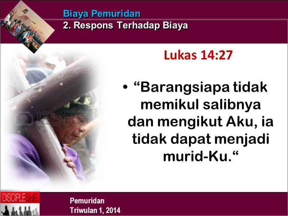 """Pemuridan Triwulan 1, 2014 Biaya Pemuridan 2. Respons Terhadap Biaya Lukas 14:27 """"Barangsiapa tidak memikul salibnya dan mengikut Aku, ia tidak dapat"""