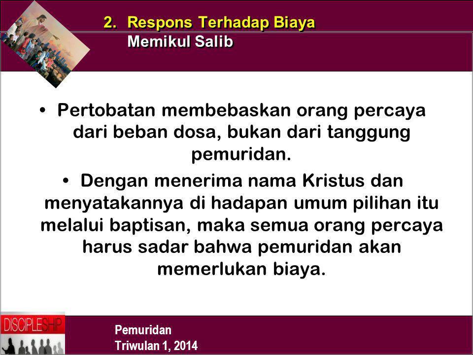 Pemuridan Triwulan 1, 2014 2. Respons Terhadap Biaya Memikul Salib Pertobatan membebaskan orang percaya dari beban dosa, bukan dari tanggung pemuridan