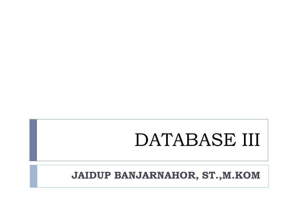 DATABASE III JAIDUP BANJARNAHOR, ST.,M.KOM