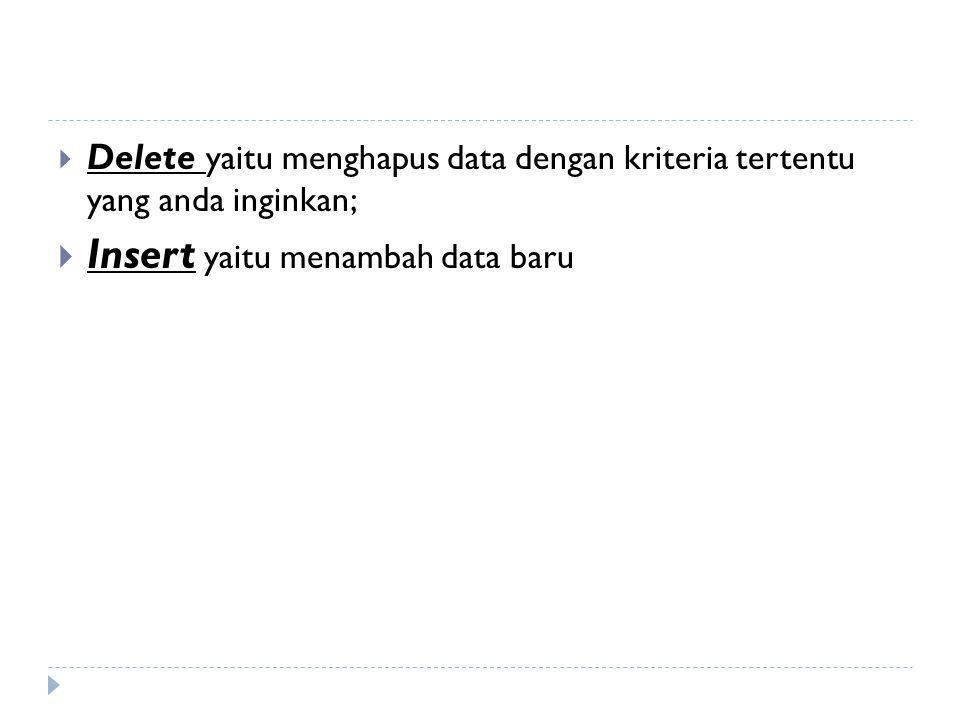  Delete yaitu menghapus data dengan kriteria tertentu yang anda inginkan;  Insert yaitu menambah data baru