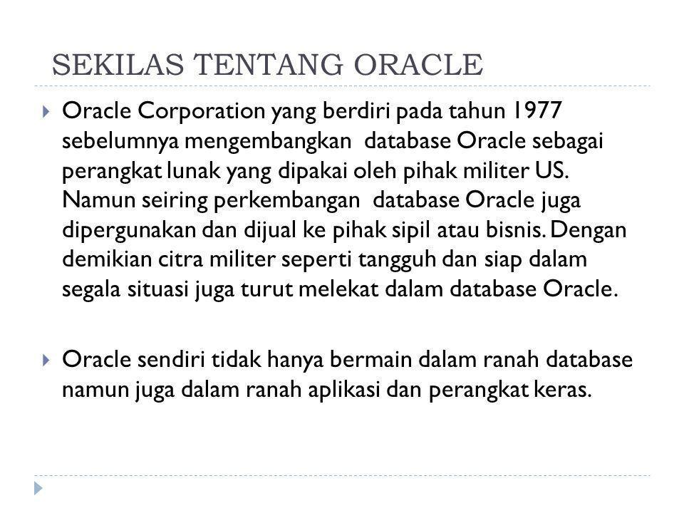 SEKILAS TENTANG ORACLE  Oracle Corporation yang berdiri pada tahun 1977 sebelumnya mengembangkan database Oracle sebagai perangkat lunak yang dipakai oleh pihak militer US.