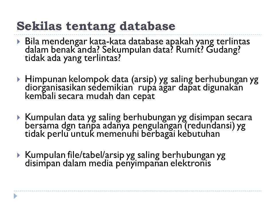 Sekilas tentang database  Bila mendengar kata-kata database apakah yang terlintas dalam benak anda? Sekumpulan data? Rumit? Gudang? tidak ada yang te