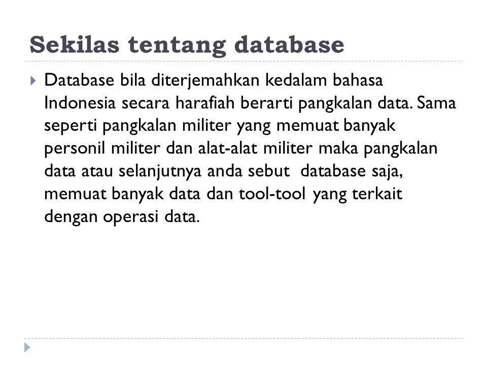 Sekilas tentang database  Database bila diterjemahkan kedalam bahasa Indonesia secara harafiah berarti pangkalan data. Sama seperti pangkalan militer
