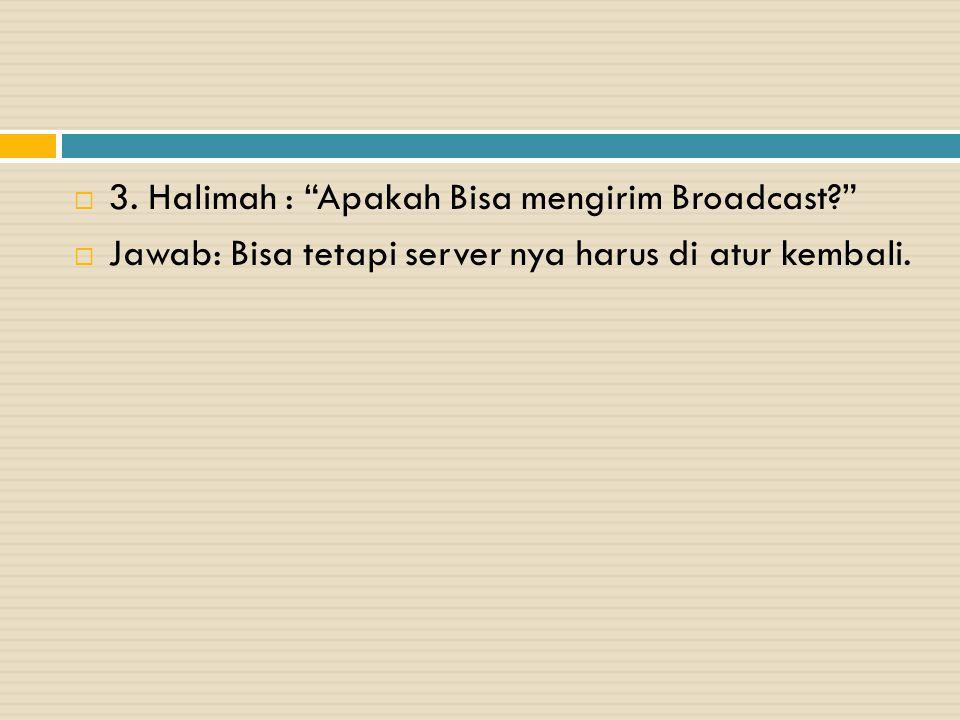 """ 3. Halimah : """"Apakah Bisa mengirim Broadcast?""""  Jawab: Bisa tetapi server nya harus di atur kembali."""
