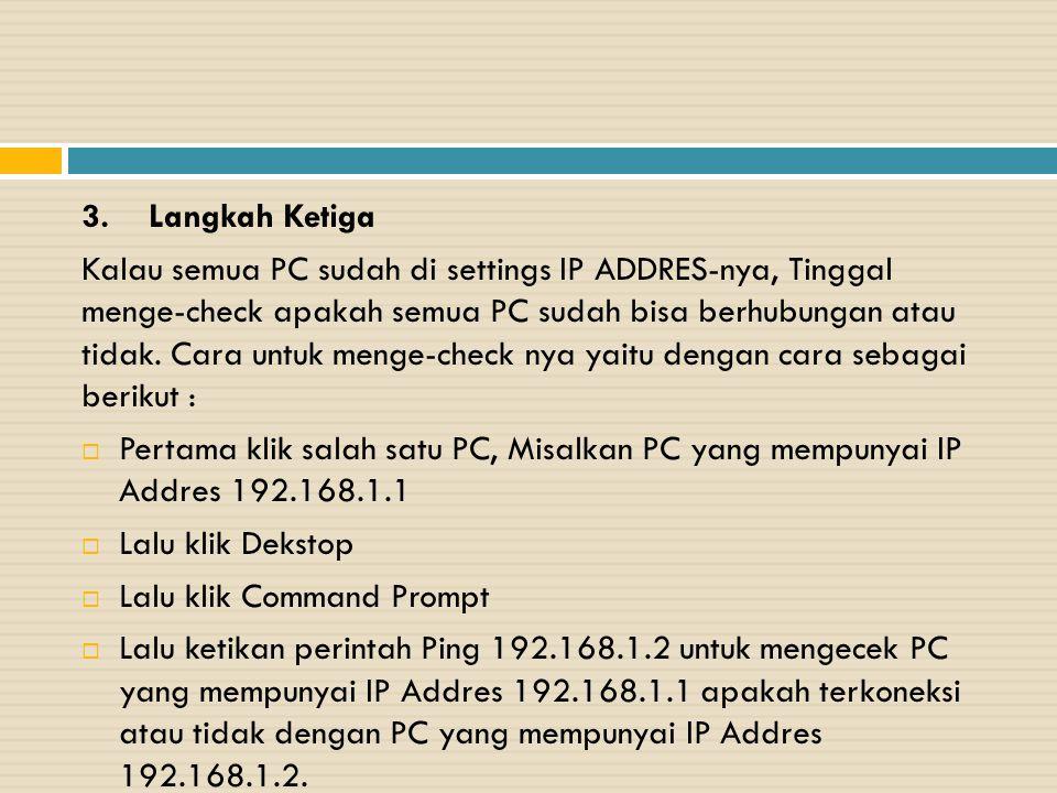 3. Langkah Ketiga Kalau semua PC sudah di settings IP ADDRES-nya, Tinggal menge-check apakah semua PC sudah bisa berhubungan atau tidak. Cara untuk me