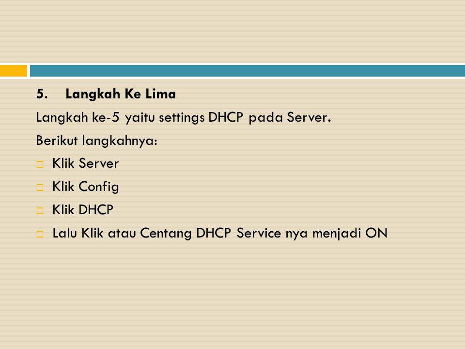 5. Langkah Ke Lima Langkah ke-5 yaitu settings DHCP pada Server. Berikut langkahnya:  Klik Server  Klik Config  Klik DHCP  Lalu Klik atau Centang