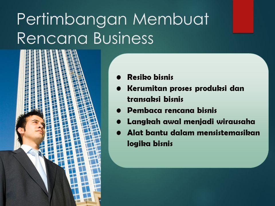 Pertimbangan Membuat Rencana Business Resiko bisnis Kerumitan proses produksi dan transaksi bisnis Pembaca rencana bisnis Langkah awal menjadi wirausaha Alat bantu dalam mensistemasikan logika bisnis