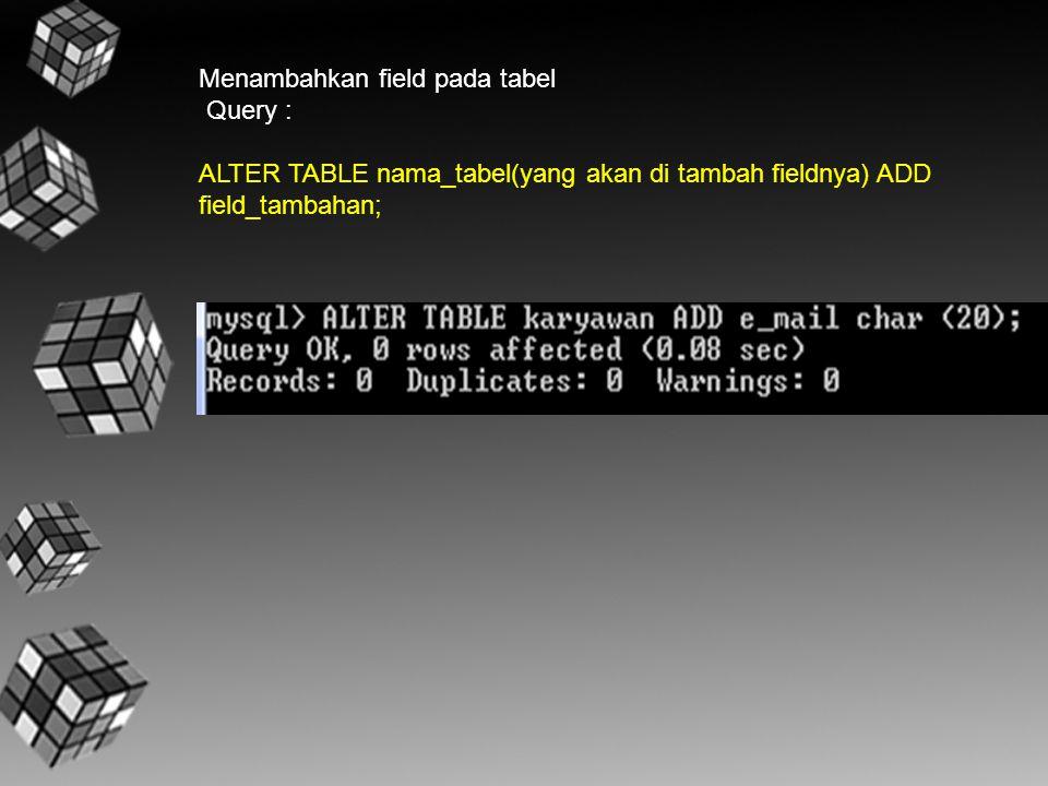 Menambahkan field pada tabel Query : ALTER TABLE nama_tabel(yang akan di tambah fieldnya) ADD field_tambahan;