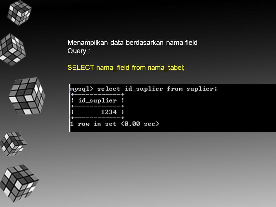 Menampilkan data berdasarkan nama field Query : SELECT nama_field from nama_tabel;