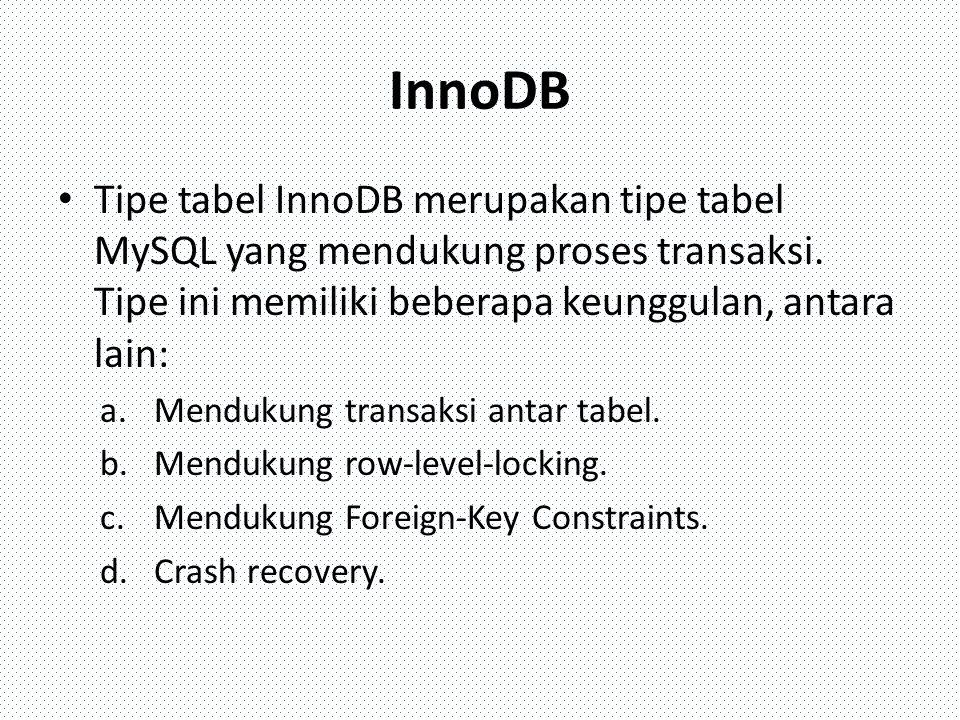 InnoDB Tipe tabel InnoDB merupakan tipe tabel MySQL yang mendukung proses transaksi. Tipe ini memiliki beberapa keunggulan, antara lain: a.Mendukung t