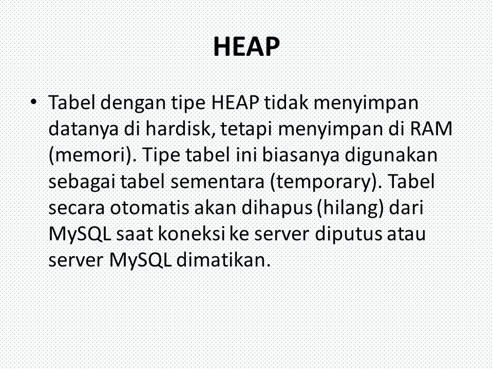 HEAP Tabel dengan tipe HEAP tidak menyimpan datanya di hardisk, tetapi menyimpan di RAM (memori). Tipe tabel ini biasanya digunakan sebagai tabel seme