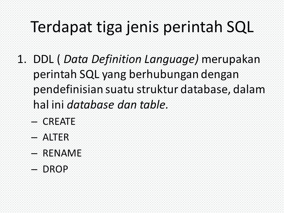 Terdapat tiga jenis perintah SQL 1.DDL ( Data Definition Language) merupakan perintah SQL yang berhubungan dengan pendefinisian suatu struktur databas
